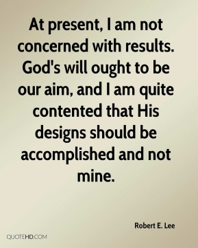 Robert E. Lee  - At present, I am not concerned with results. God's will ought to be our aim, and I am quite contented that His designs should be accomplished and not mine.