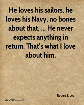 He loves his sailors, he loves his Navy, no bones about that, ... He never expects anything in return. That's what I love about him.