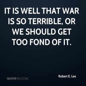 Robert E. Lee  - It is well that war is so terrible, or we should get too fond of it.
