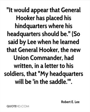 """""""It would appear that General Hooker has placed his hindquarters where his headquarters should be."""" (So said by Lee when he learned that General Hooker, the new Union Commander, had written, in a letter to his soldiers, that """"My headquarters will be 'in the saddle.'""""."""
