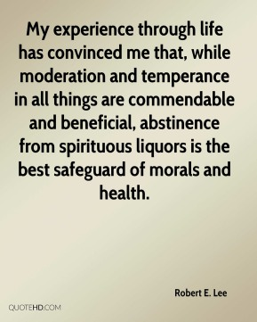 Robert E. Lee  - My experience through life has convinced me that, while moderation and temperance in all things are commendable and beneficial, abstinence from spirituous liquors is the best safeguard of morals and health.