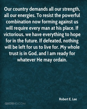 Our country demands all our strength, all our energies. To resist the powerful combination now forming against us will require every man at his place. If victorious, we have everything to hope for in the future. If defeated, nothing will be left for us to live for. My whole trust is in God, and I am ready for whatever He may ordain.