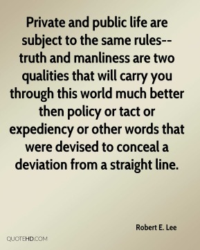 Private and public life are subject to the same rules-- truth and manliness are two qualities that will carry you through this world much better then policy or tact or expediency or other words that were devised to conceal a deviation from a straight line.