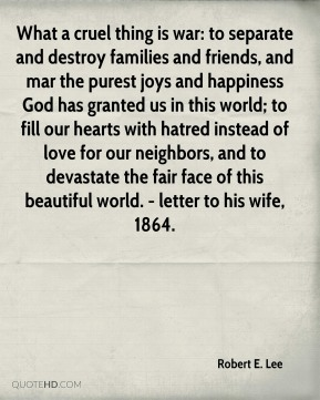 Robert E. Lee  - What a cruel thing is war: to separate and destroy families and friends, and mar the purest joys and happiness God has granted us in this world; to fill our hearts with hatred instead of love for our neighbors, and to devastate the fair face of this beautiful world. - letter to his wife, 1864.