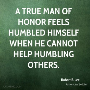Robert E. Lee - A true man of honor feels humbled himself when he cannot help humbling others.