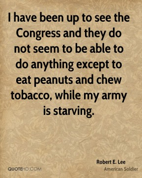 Robert E. Lee - I have been up to see the Congress and they do not seem to be able to do anything except to eat peanuts and chew tobacco, while my army is starving.