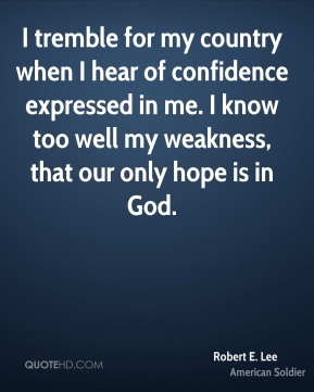 Robert E. Lee - I tremble for my country when I hear of confidence expressed in me. I know too well my weakness, that our only hope is in God.