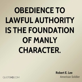 Robert E. Lee - Obedience to lawful authority is the foundation of manly character.