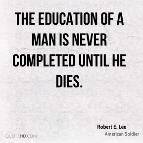 Robert E. Lee - The education of a man is never completed until he dies.