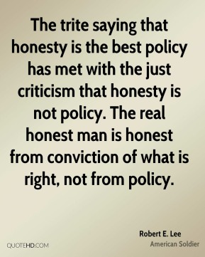 Robert E. Lee - The trite saying that honesty is the best policy has met with the just criticism that honesty is not policy. The real honest man is honest from conviction of what is right, not from policy.