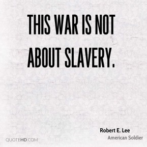 Robert E. Lee - This war is not about slavery.