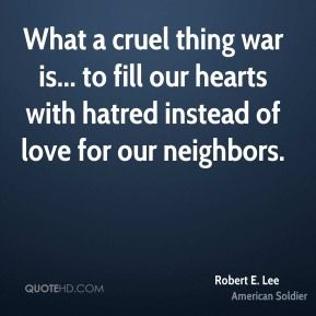 Robert E. Lee - What a cruel thing war is... to fill our hearts with hatred instead of love for our neighbors.