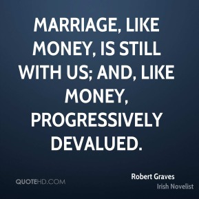 Marriage, like money, is still with us; and, like money, progressively devalued.