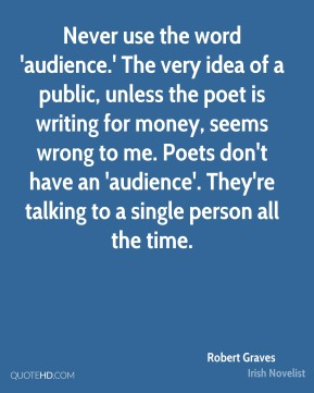 Never use the word 'audience.' The very idea of a public, unless the poet is writing for money, seems wrong to me. Poets don't have an 'audience'. They're talking to a single person all the time.