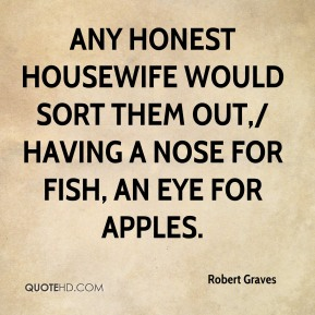 Robert Graves  - Any honest housewife would sort them out,/ Having a nose for fish, an eye for apples.
