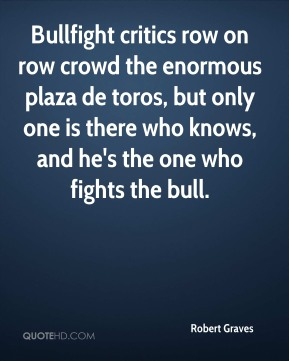 Robert Graves  - Bullfight critics row on row crowd the enormous plaza de toros, but only one is there who knows, and he's the one who fights the bull.