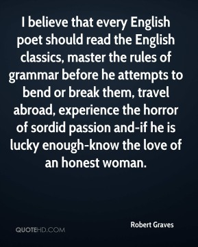 Robert Graves  - I believe that every English poet should read the English classics, master the rules of grammar before he attempts to bend or break them, travel abroad, experience the horror of sordid passion and-if he is lucky enough-know the love of an honest woman.