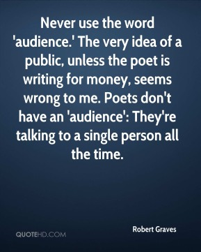 Never use the word 'audience.' The very idea of a public, unless the poet is writing for money, seems wrong to me. Poets don't have an 'audience': They're talking to a single person all the time.