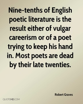 Nine-tenths of English poetic literature is the result either of vulgar careerism or of a poet trying to keep his hand in. Most poets are dead by their late twenties.