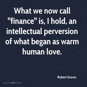 What we now call ''finance'' is, I hold, an intellectual perversion of what began as warm human love.