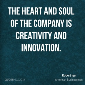 Robert Iger - The heart and soul of the company is creativity and innovation.