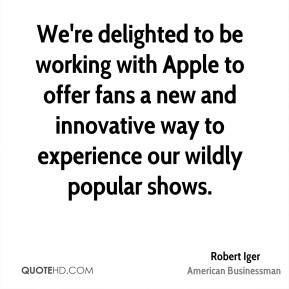 Robert Iger - We're delighted to be working with Apple to offer fans a new and innovative way to experience our wildly popular shows.