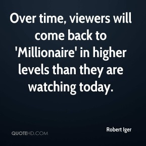 Robert Iger  - Over time, viewers will come back to 'Millionaire' in higher levels than they are watching today.