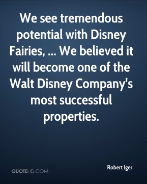 Robert Iger  - We see tremendous potential with Disney Fairies, ... We believed it will become one of the Walt Disney Company's most successful properties.