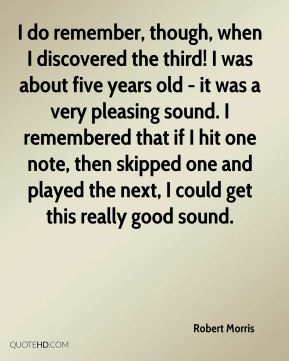 Robert Morris - I do remember, though, when I discovered the third! I was about five years old - it was a very pleasing sound. I remembered that if I hit one note, then skipped one and played the next, I could get this really good sound.