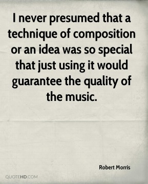 Robert Morris - I never presumed that a technique of composition or an idea was so special that just using it would guarantee the quality of the music.