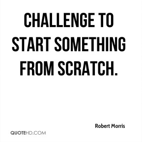 Robert Morris  - challenge to start something from scratch.