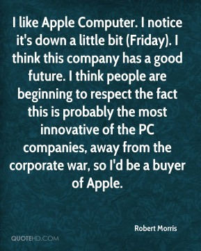 I like Apple Computer. I notice it's down a little bit (Friday). I think this company has a good future. I think people are beginning to respect the fact this is probably the most innovative of the PC companies, away from the corporate war, so I'd be a buyer of Apple.
