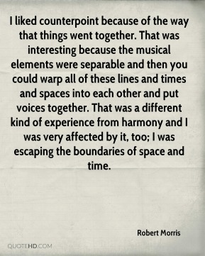 I liked counterpoint because of the way that things went together. That was interesting because the musical elements were separable and then you could warp all of these lines and times and spaces into each other and put voices together. That was a different kind of experience from harmony and I was very affected by it, too; I was escaping the boundaries of space and time.