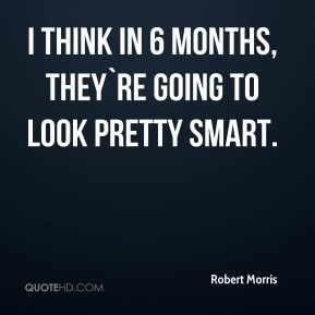 Robert Morris  - I think in 6 months, they`re going to look pretty smart.
