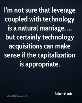 I'm not sure that leverage coupled with technology is a natural marriage, ... but certainly technology acquisitions can make sense if the capitalization is appropriate.