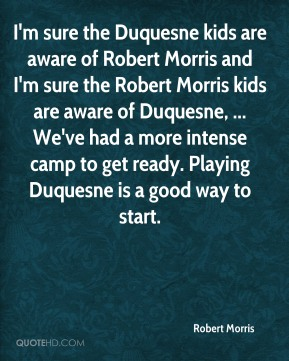 I'm sure the Duquesne kids are aware of Robert Morris and I'm sure the Robert Morris kids are aware of Duquesne, ... We've had a more intense camp to get ready. Playing Duquesne is a good way to start.