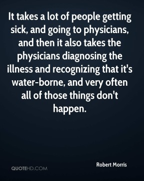 Robert Morris  - It takes a lot of people getting sick, and going to physicians, and then it also takes the physicians diagnosing the illness and recognizing that it's water-borne, and very often all of those things don't happen.