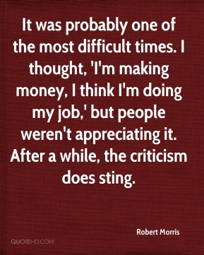 It was probably one of the most difficult times. I thought, 'I'm making money, I think I'm doing my job,' but people weren't appreciating it. After a while, the criticism does sting.