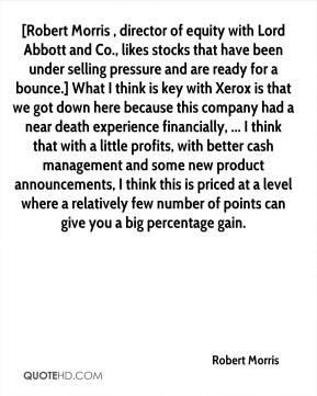 [Robert Morris , director of equity with Lord Abbott and Co., likes stocks that have been under selling pressure and are ready for a bounce.] What I think is key with Xerox is that we got down here because this company had a near death experience financially, ... I think that with a little profits, with better cash management and some new product announcements, I think this is priced at a level where a relatively few number of points can give you a big percentage gain.