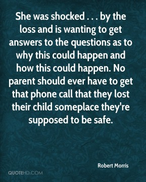 She was shocked . . . by the loss and is wanting to get answers to the questions as to why this could happen and how this could happen. No parent should ever have to get that phone call that they lost their child someplace they're supposed to be safe.