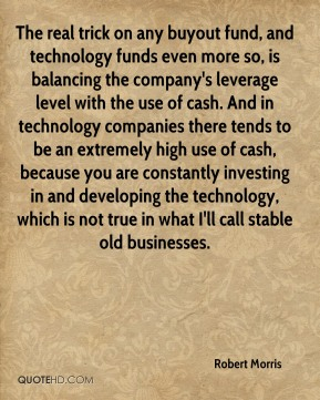 The real trick on any buyout fund, and technology funds even more so, is balancing the company's leverage level with the use of cash. And in technology companies there tends to be an extremely high use of cash, because you are constantly investing in and developing the technology, which is not true in what I'll call stable old businesses.