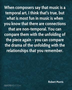 Robert Morris  - When composers say that music is a temporal art, I think that's true, but what is most fun in music is when you know that there are connections that are non-temporal. You can compare them with the unfolding of the piece again - you can compare the drama of the unfolding with the relationships that you remember.