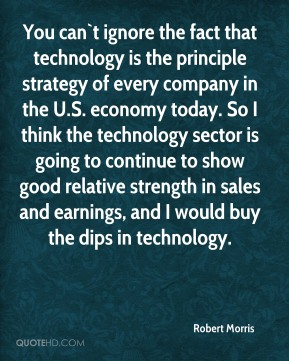 You can`t ignore the fact that technology is the principle strategy of every company in the U.S. economy today. So I think the technology sector is going to continue to show good relative strength in sales and earnings, and I would buy the dips in technology.