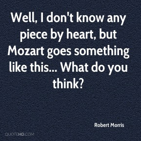 Robert Morris - Well, I don't know any piece by heart, but Mozart goes something like this... What do you think?