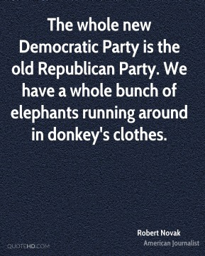Robert Novak - The whole new Democratic Party is the old Republican Party. We have a whole bunch of elephants running around in donkey's clothes.