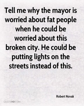 Tell me why the mayor is worried about fat people when he could be worried about this broken city. He could be putting lights on the streets instead of this.
