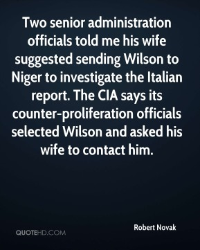Two senior administration officials told me his wife suggested sending Wilson to Niger to investigate the Italian report. The CIA says its counter-proliferation officials selected Wilson and asked his wife to contact him.