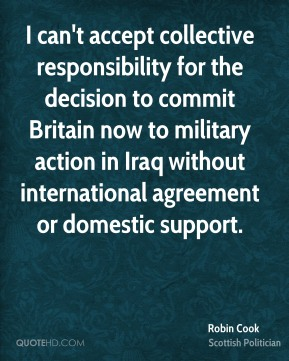 Robin Cook - I can't accept collective responsibility for the decision to commit Britain now to military action in Iraq without international agreement or domestic support.