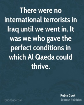 Robin Cook - There were no international terrorists in Iraq until we went in. It was we who gave the perfect conditions in which Al Qaeda could thrive.