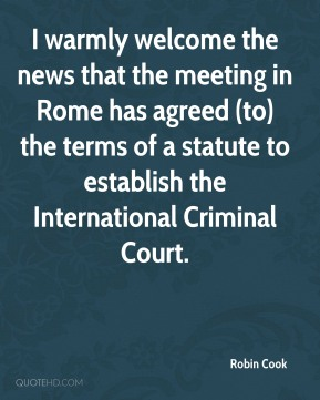 Robin Cook  - I warmly welcome the news that the meeting in Rome has agreed (to) the terms of a statute to establish the International Criminal Court.
